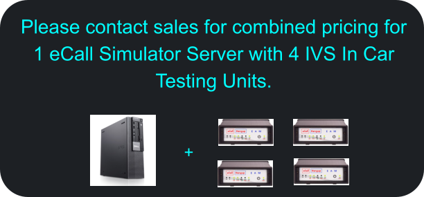 Please contact sales for combined pricing for 1 eCall Simulator Server with 4 IVS In Car Testing Units.  +
