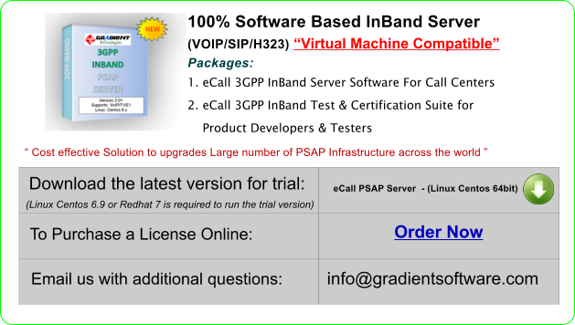 "100% Software Based InBand Server (VOIP/SIP/H323) ""Virtual Machine Compatible"" Packages: 1. eCall 3GPP InBand Server Software For Call Centers 2. eCall 3GPP InBand Test & Certification Suite for          Product Developers & Testers Download the latest version for trial: eCall PSAP Server  - (Linux Centos 64bit) (Linux Centos 6.9 or Redhat 7 is required to run the trial version) To Purchase a License Online:  Order Now  Email us with additional questions: info@gradientsoftware.com  "" Cost effective Solution to upgrades Large number of PSAP Infrastructure across the world """